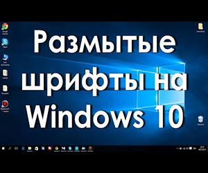 Размытый шрифт Windows 10